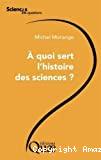 A quoi sert l'histoire des sciences ?